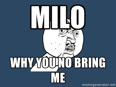 Milo! Why you no with me!