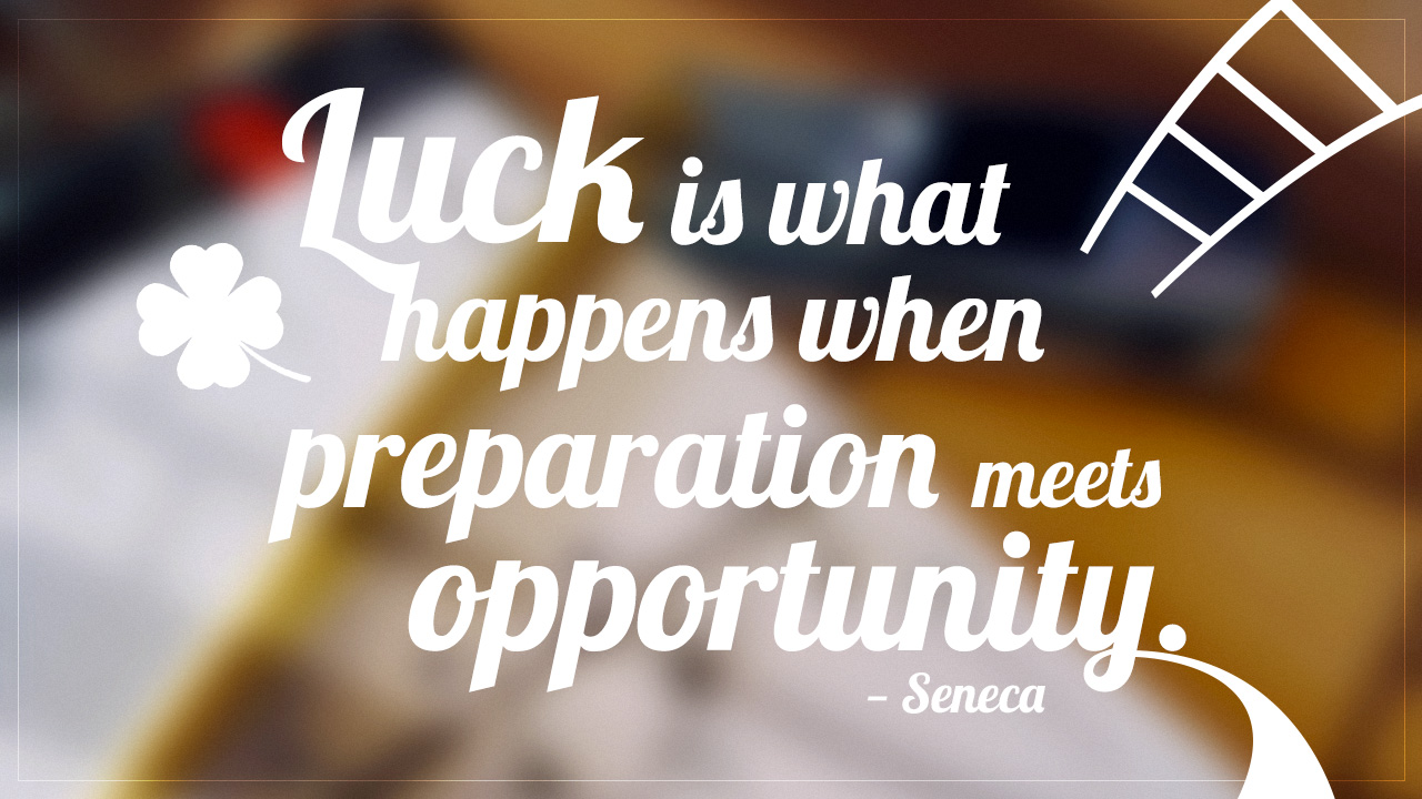luck is when preparedness meets opportunity essay Luck is what happens when preparation meets opportunity is often credited to seneca the younger (4bc-65ad), but there's no evidence that he ever wrote anything like this the first credit of this phrase to seneca the younger is from 1999—and without any attribution to any particular writing.